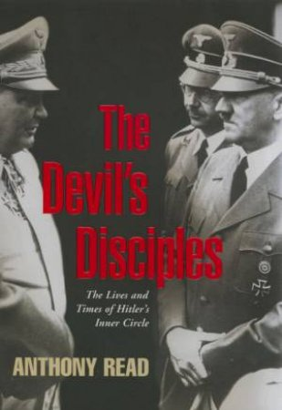The Devil's Disciples: The Lives And Times Of Hitler's Inner Circle by Anthony Read