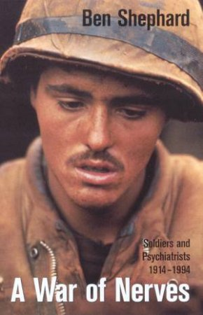 A War Of Nerves: Soldiers And Psychiatrists 1914 - 1994 by Ben Shephard