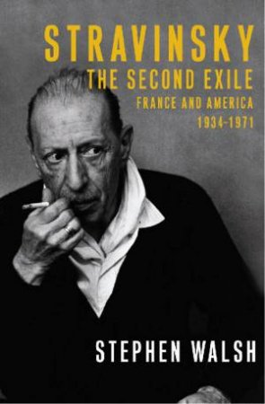 Stravinsky - The Second Exile: France & America, 1934-1971 by Stephen Walsh