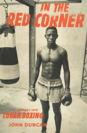 In The Red Corner: A Journey Into Cuban Boxing by J Duncan