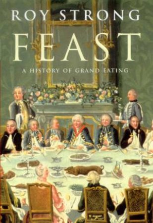 Feast: A History Of Grand Eating by Roy Strong