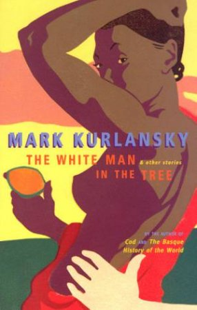 The White Man In The Tree & Other Stories by Mark Kurlansky