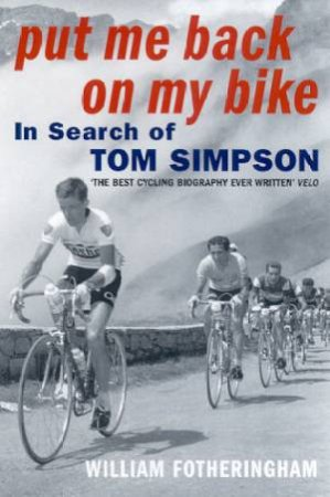 Put Me Back On The Bike: In Search Of Tom Simpson by William Fotheringham