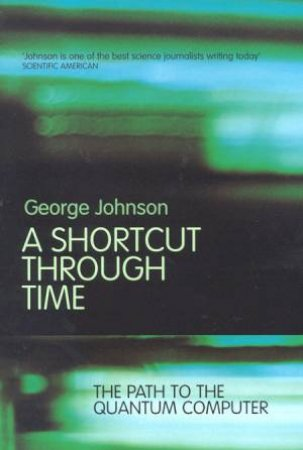 A Shortcut Through Time: The Path To The Quantum Computer by George Johnson