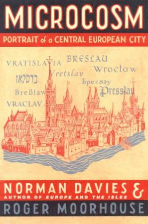 Microcosm: Portrait Of A Central European City by Norman Davies & Roger Moorhouse