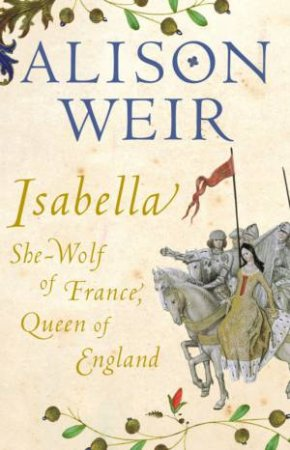 Isabella: She Wolf Of France, Queen Of England by Alison Weir