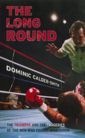 The Long Round: The Triumphs And Tragedies Of The Men Who Fought Mike Tyson by Dominic Calder-Smith