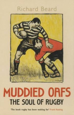 Muddied Oafs: The Soul Of Rugby by Richard Beard