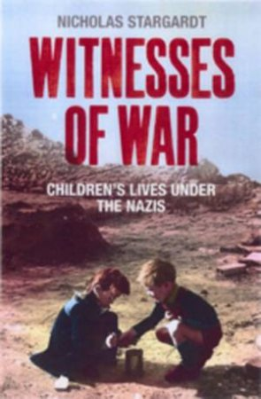Witnesses Of War: Children's Lives Under The Nazis by Nicholas Stargardt