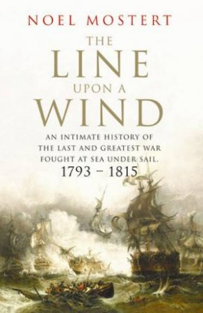 The Line Upon A Wind: An Intimate History Of The Last And Greatest War Fought At Sea Under Sail 1793-1815 by Noel Mostert
