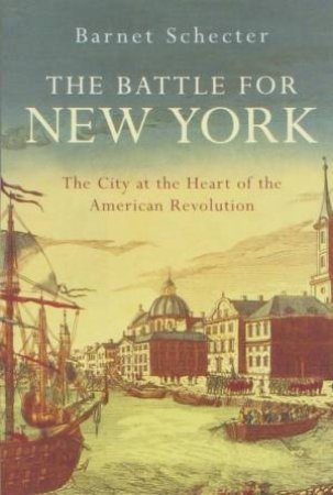 Battle For New York: The City At The Heart Of The American Revolution by Schechter Barnet