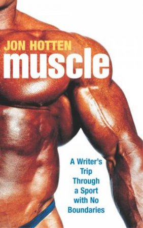 Muscle: A Writer's Trip Through A Sport With No Boundaries by Jon Hotten
