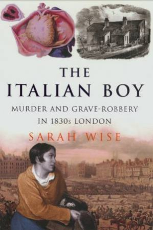 The Italian Boy: Murder And Grave Robbery In 1830s London by Sarah Wise