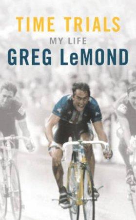 Greg LeMond: Time Trials: My Life by Greg LeMond