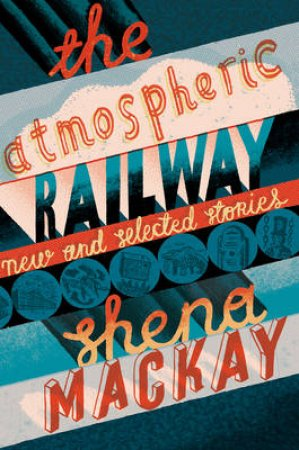 The Atmospheric Railway: New and Selected Stories by Shena Mackay