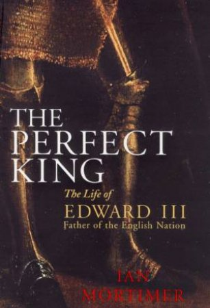 The Perfect King: The Life Of Edward III, Father Of The English Nation by Ian Mortimer