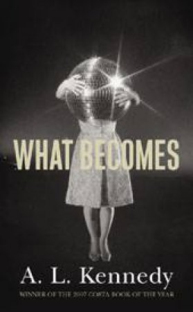 What Becomes by A L Kennedy