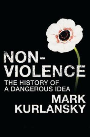 Non-Violence: The History Of A Dangerous Idea by Mark Kurlansky