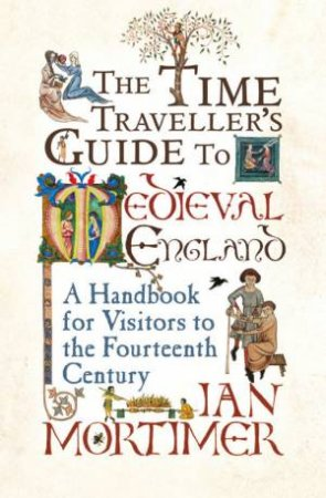 Time Traveller's Guide To Medieval England by Ian Mortimer