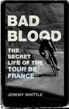 Bad Blood: The Secret Life Of The Tour De France by Jeremy Whittle