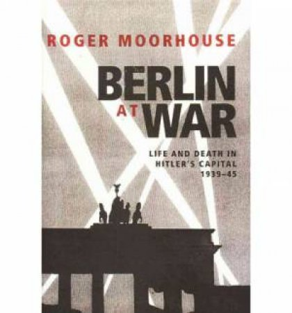 Berlin At War by Roger Moorhouse