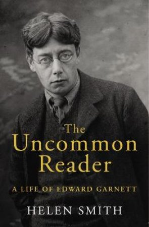 The Uncommon Reader: A Life of Edward Garnett by Helen Smith