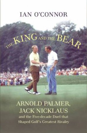 Arnie and Jack: Palmer, Nicklaus and Golf's Greatest by Ian O' Connor