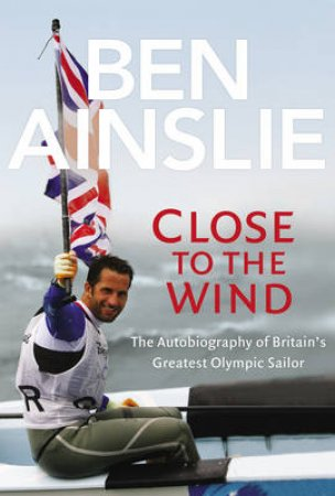 Ben Ainslie: Close to The Wind by Ben Ainslie