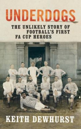 Underdogs: The Unlikely Story Of Football's First FA Cup Heroes by Keith Dewhurst