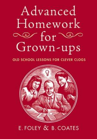 Advanced Homework For Grown-Ups: Old School Lessons for Clever Clogs by E Foley & B Coates