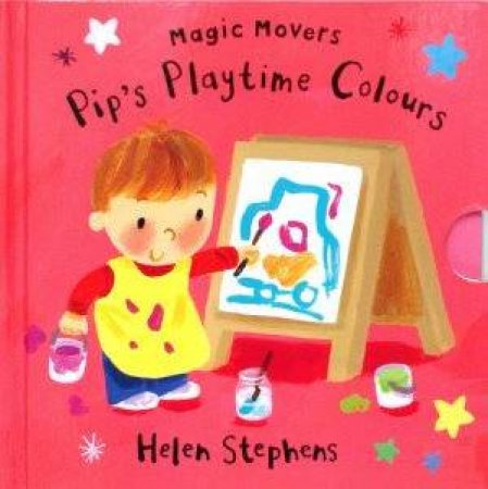 Magic Movers: Pip's Playtime Colours by Helen Stephens