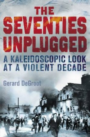 The Seventies Unplugged by Gerard DeGroot