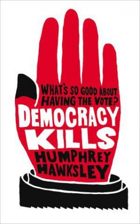 Democracy Kills: What's So Good About Having the Vote! by Humphrey Hawksley