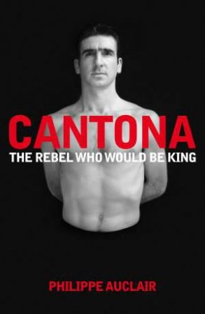 Cantona: The Rebel Who Would Be King by Philippe Auclair