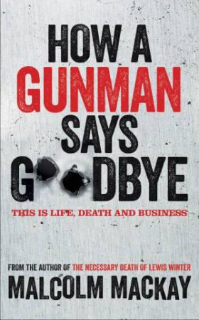 How a Gunman Says Goodbye by Malcolm Mackay