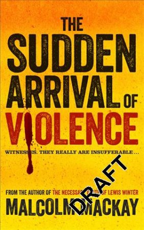 The Sudden Arrival of Violence by Malcolm Mackay