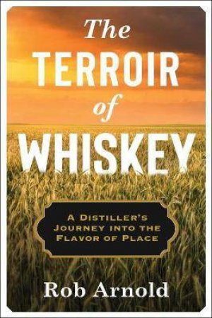 The Terroir Of Whiskey by Rob Arnold