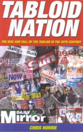 Tabloid Nation: The Rise And Fall Of The Tabloid In The 20th Century by Chris Horrie