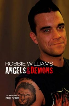 Robbie Williams: Angels & Demons: The Biography by Paul Scott