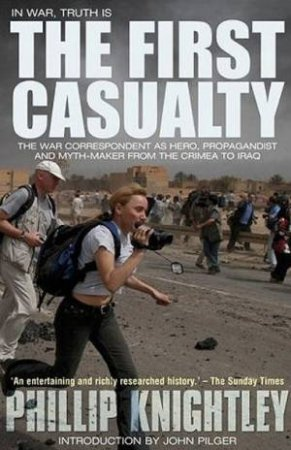 First Casualty: The War Correspondent As Hero, Propagandist And Myth-Maker From The Crimea To Iraq by Phillip Knightley