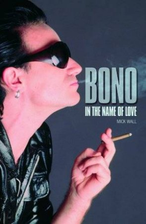 Bono: In The Name Of Love by Mick Wall,