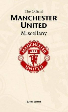 The Official Manchester United Miscellany by John White