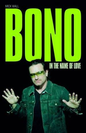 Bono: In The Name Of Love by Mick Wall
