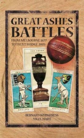 Great Ashes Battles: From Melbourne 1877 To Trent Bridge 2005 by Bernard Whimpress & Nigel Hart