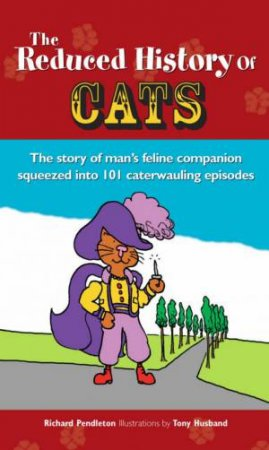 The Reduced History Of Cats: The Story Of Man's Feline Companion Squeezed Into 101 Caterwauling Episodes by Richard Pendleton & Tony Husband