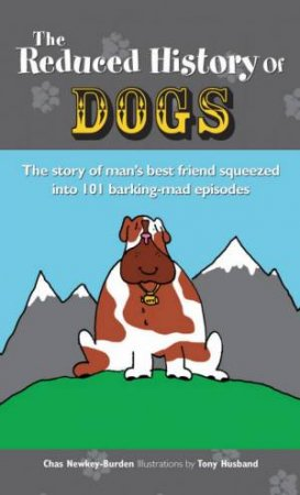 The Reduced History Of Dogs: The Story Of Man's Best Friend Squeezed Into 101 Barking-Mad Episodes by Chas Newkey-Burden & Tony Husband