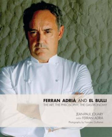 Ferran Adria and El Bulli: The Art, The Philosophy, The Gastronom by Jean-Paul Jouary