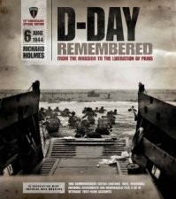 D-Day Remembered: From The Invasion To The Liberation Of Paris by Richard Holmes