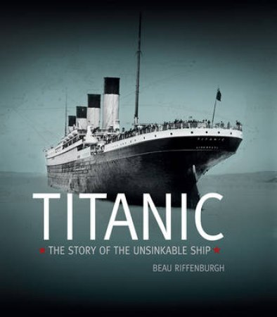 The Titanic: The Story of the Unsinkable Ship by Beau Riffenburgh