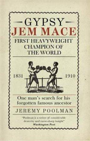 Gypsy Jem Mace: First Heavyweight Champion Of The World by Jeremy Poolman